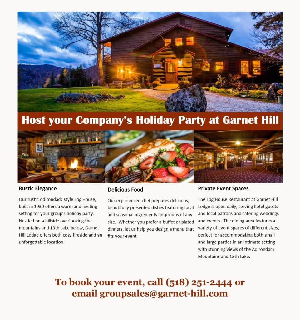 Host your Company's Holiday Party at Garnet Hill Rustic Elegance Our rustic Adirondack-style Log House, built in 1930 offers a warm and inviting setting for your group's holiday party.  Nestled on a hillside overlooking the mountains and 13th Lake below, Garnet Hill Lodge offers both cozy fireside dining and an unforgettable location. Delicious Food Our experienced chef prepares delicious, beautifully presented dishes featuring local and seasonal ingredients for groups of any size.  Whether you prefer a buffet or plated dinners, let us help you design a menu that fits your event.  Private Event Spaces The Log House Restaurant at Garnet Hill Lodge is open daily, serving hotel guests and local patrons and catering weddings and events.  The dining area features a variety of event spaces of different sizes, perfect for accommodating both small and large parties in an intimate setting with stunning views of the Adirondack Mountains and 13th Lake.